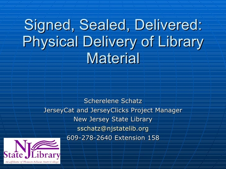 Signed, Sealed, Delivered: Physical Delivery of Library Material Scherelene Schatz JerseyCat and JerseyClicks Project Mana...