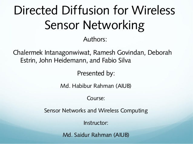 Directed Diffusion for Wireless Sensor Networking Authors: Chalermek Intanagonwiwat, Ramesh Govindan, Deborah Estrin, John...