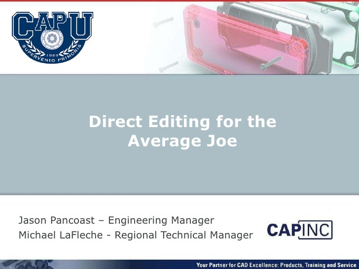 Jason Pancoast – Engineering Manager Michael LaFleche - Regional Technical Manager Direct Editing for the Average Joe
