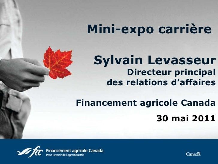 Mini-expo carrière   Sylvain Levasseur Directeur principal des relations d'affaires Financement agricole Canada 30 mai 2011
