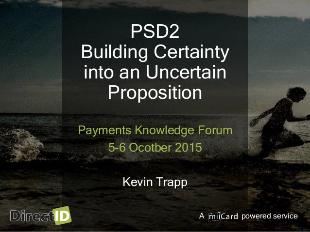 A powered service PSD2 Building Certainty into an Uncertain Proposition Payments Knowledge Forum 5-6 Ocotber 2015 Kevin Tr...
