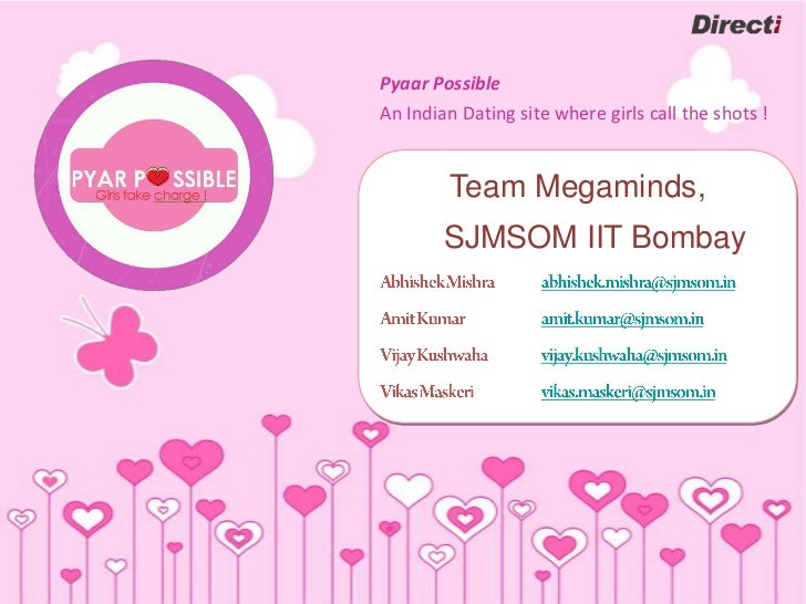 Pyaar PossibleAn Indian Dating site where girls call the shots !        Team Megaminds,        SJMSOM IIT Bombay