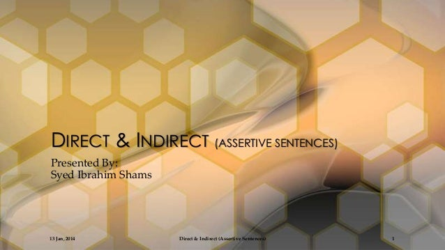DIRECT & INDIRECT (ASSERTIVE SENTENCES) Presented By: Syed Ibrahim Shams  13 Jan, 2014  Direct & Indirect (Assertive Sente...