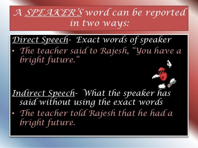 """A SPEAKER""""S word can be reported in two ways: Direct Speech- Exact words of speaker • The teacher said to Rajesh, """"You hav..."""