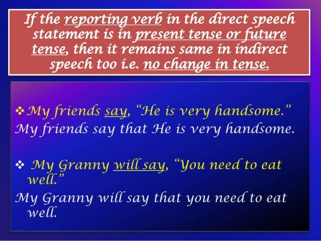 If the reporting verb in the direct speech statement is in present tense or future tense, then it remains same in indirect...