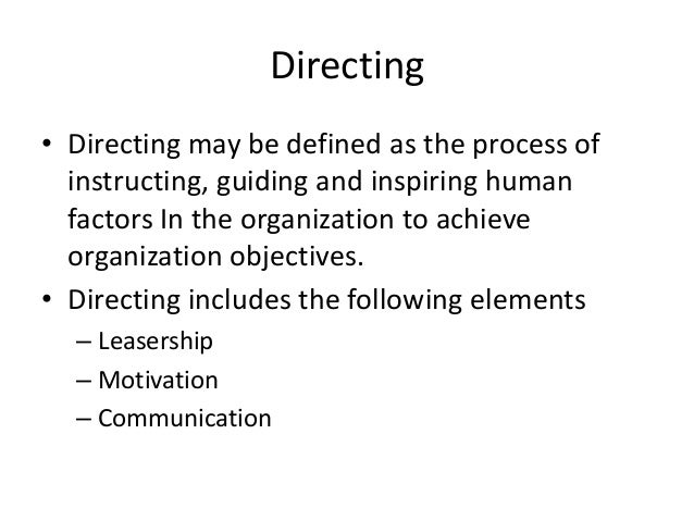 Directing • Directing may be defined as the process of instructing, guiding and inspiring human factors In the organizatio...