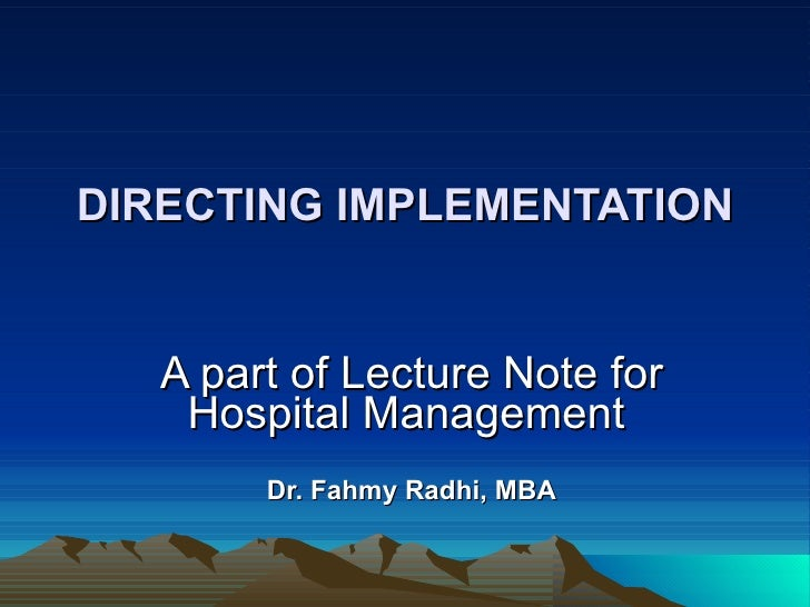 DIRECTING IMPLEMENTATION A part of Lecture Note for Hospital Management   Dr. Fahmy Radhi, MBA