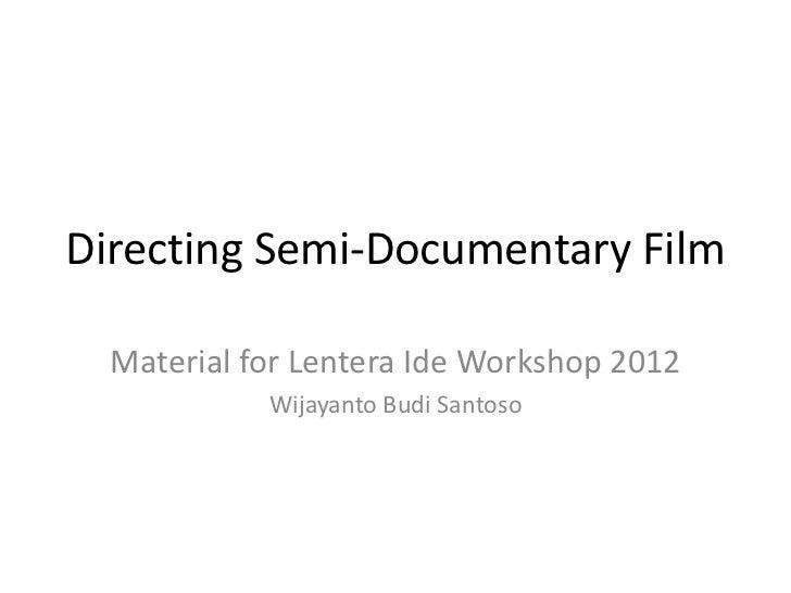 Directing Semi-Documentary Film  Material for Lentera Ide Workshop 2012            Wijayanto Budi Santoso