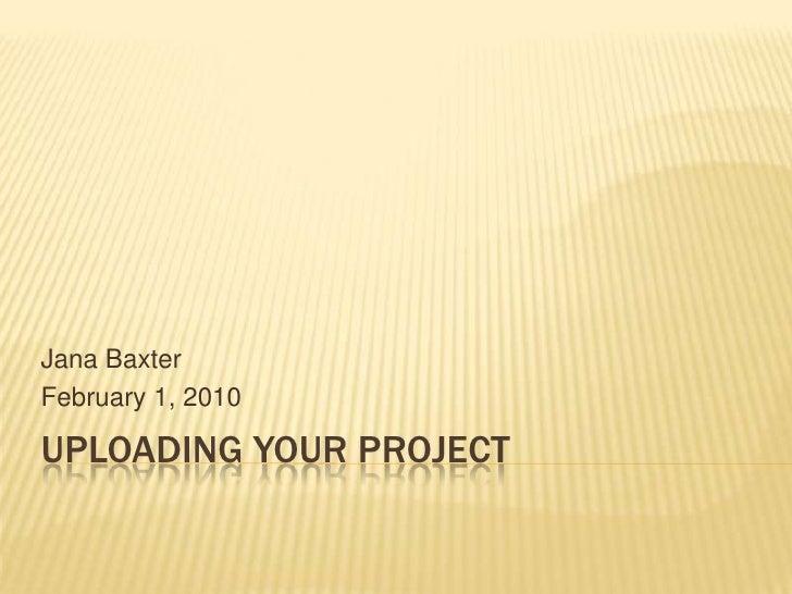 Uploading Your Project<br />Jana Baxter<br />February 1, 2010<br />