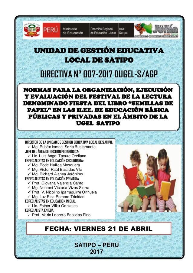 UNIDAD DE GESTIÓN EDUCATIVA LOCAL DE SATIPO DIRECTIVA N° 007-2017 DUGEL-S/AGP SATIPO – PERÚ 2017 FECHA: VIERNES 21 DE ABRI...