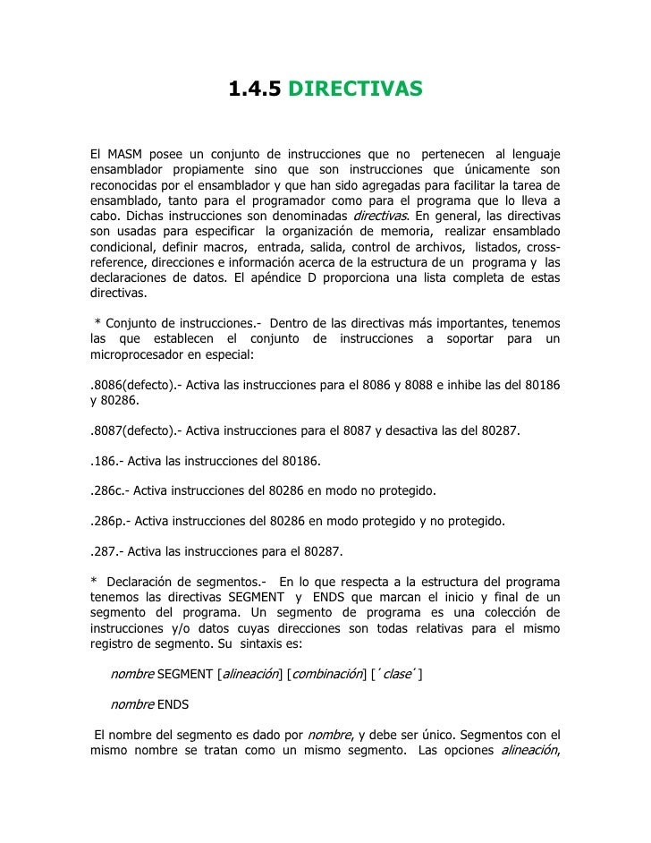 1.4.5 DIRECTIVAS  El MASM posee un conjunto de instrucciones que no pertenecen al lenguaje ensamblador propiamente sino qu...