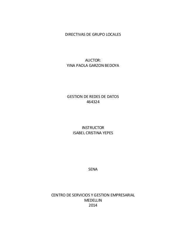 DIRECTIVAS DE GRUPO LOCALES AUCTOR: YINA PAOLA GARZON BEDOYA GESTION DE REDES DE DATOS 464324 INSTRUCTOR ISABEL CRISTINA Y...