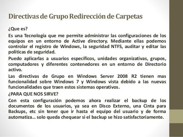 DirectivasdeGrupoRedirecciónde Carpetas ¿Que es? Es una Tecnología que me permite administrar las configuraciones de los e...