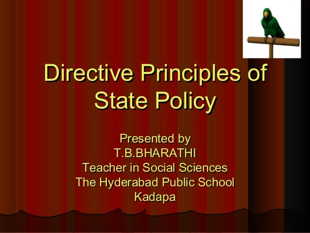 directive principles of state policy Directive principles of state policy are mentioned in part v of the constitution of indiathe indian constitution borrowed these features from the constitution of ireland which in turn borrowed it from the spanish constitution.
