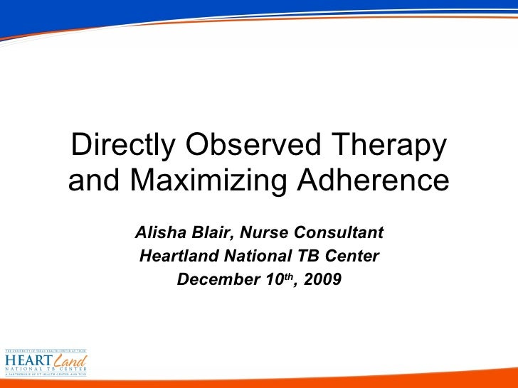 Alisha Blair, Nurse Consultant Heartland National TB Center December 10 th , 2009 Directly Observed Therapy and Maximizing...