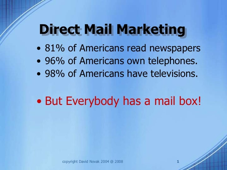 Direct Mail Marketing• 81% of Americans read newspapers• 96% of Americans own telephones.• 98% of Americans have televisio...