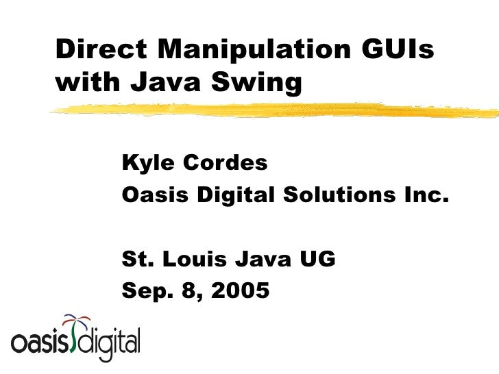 Direct Manipulation GUIs with Java Swing Kyle Cordes Oasis Digital Solutions Inc. St. Louis Java UG Sep. 8, 2005