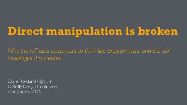 Direct manipulation is broken Why the IoT asks consumers to think like programmers, and the UX challenges this creates Cla...