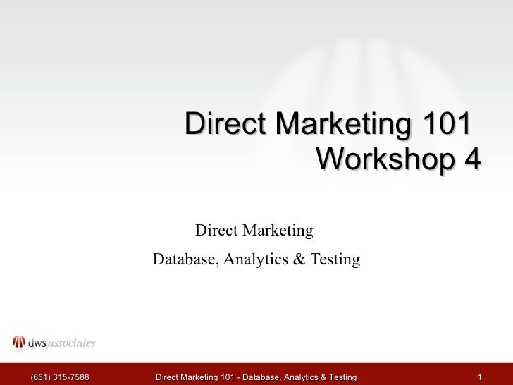 Direct Marketing 101  Workshop 4 Direct Marketing  Database, Analytics & Testing (651) 315-7588 Direct Marketing 101 - Dat...
