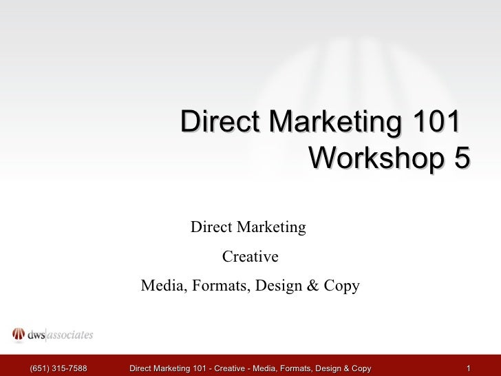 Direct Marketing 101  Workshop 5 Direct Marketing  Creative Media, Formats, Design & Copy (651) 315-7588 Direct Marketing ...