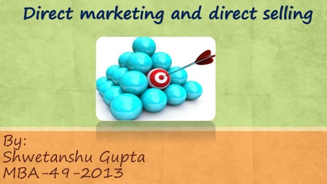 Direct marketing and direct selling By: Shwetanshu Gupta MBA-49-2013