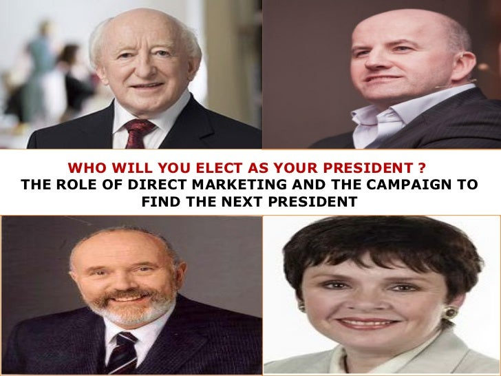 WHO WILL YOU ELECT AS YOUR PRESIDENT ?  THE ROLE OF DIRECT MARKETING AND THE CAMPAIGN TO FIND THE NEXT PRESIDENT