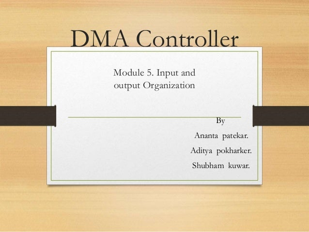 DMA Controller Module 5. Input and output Organization By Ananta patekar. Aditya pokharker. Shubham kuwar.