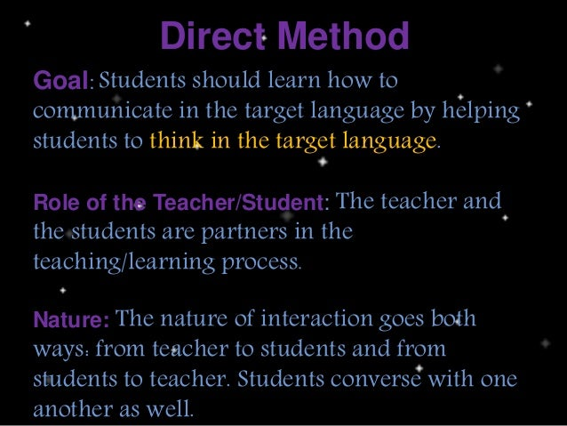 Direct Method Goal: Students should learn how to communicate in the target language by helping students to think in the ta...