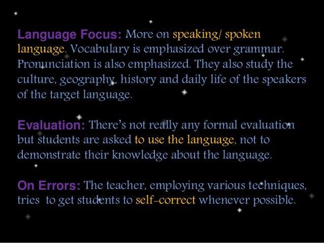 Language Focus: More on speaking/ spoken language. Vocabulary is emphasized over grammar. Pronunciation is also emphasized...