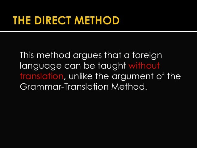 the direct method The direct method, also called natural method, was established in germany and france around 1900 it appeared as an answer to the shortcomings of the grammar translation method  it is a method for teaching foreign languages that uses the target language, discarding any use of mother tongue in the classroom.