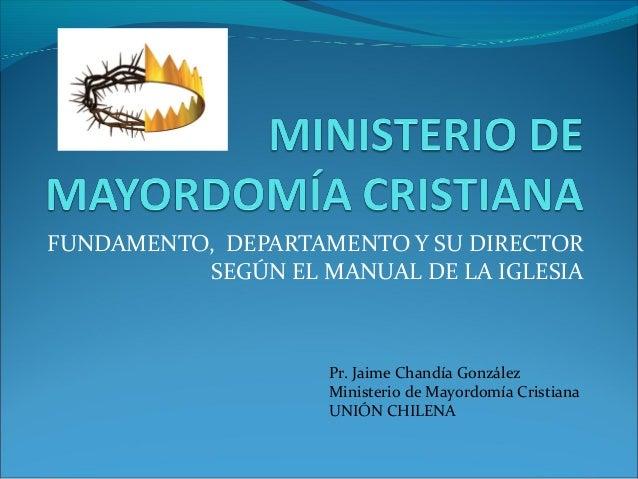 FUNDAMENTO, DEPARTAMENTO Y SU DIRECTOR SEGÚN EL MANUAL DE LA IGLESIA Pr. Jaime Chandía González Ministerio de Mayordomía C...