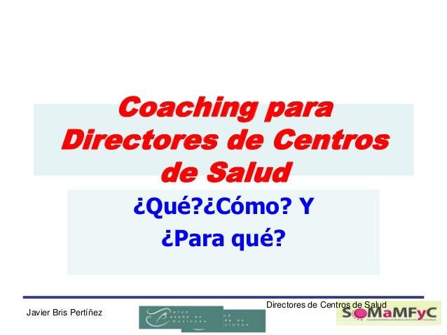 Coaching para Directores de Centros de Salud ¿Qué?¿Cómo? Y ¿Para qué?  Javier Bris Pertíñez  Directores de Centros de Salu...