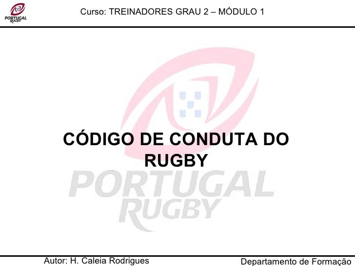 Autor: H. Caleia Rodrigues Curso: TREINADORES GRAU 2 – MÓDULO 1 CÓDIGO DE CONDUTA DO RUGBY