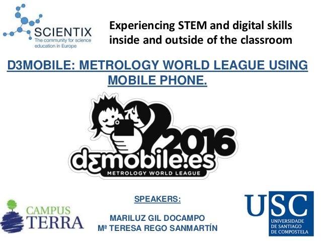 SPEAKERS: MARILUZ GIL DOCAMPO Mª TERESA REGO SANMARTÍN D3MOBILE: METROLOGY WORLD LEAGUE USING MOBILE PHONE. Experiencing S...