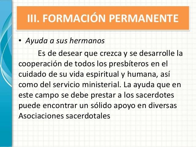 III. FORMACIÓN PERMANENTE • Ayuda a sus hermanos Es de desear que crezca y se desarrolle la cooperación de todos los presb...