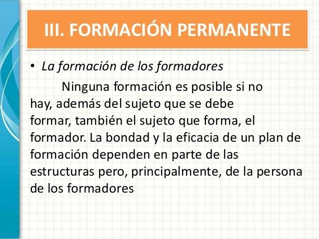 III. FORMACIÓN PERMANENTE • La formación de los formadores Ninguna formación es posible si no hay, además del sujeto que s...
