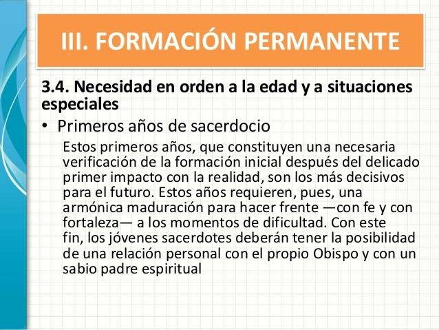 III. FORMACIÓN PERMANENTE 3.4. Necesidad en orden a la edad y a situaciones especiales • Primeros años de sacerdocio Estos...