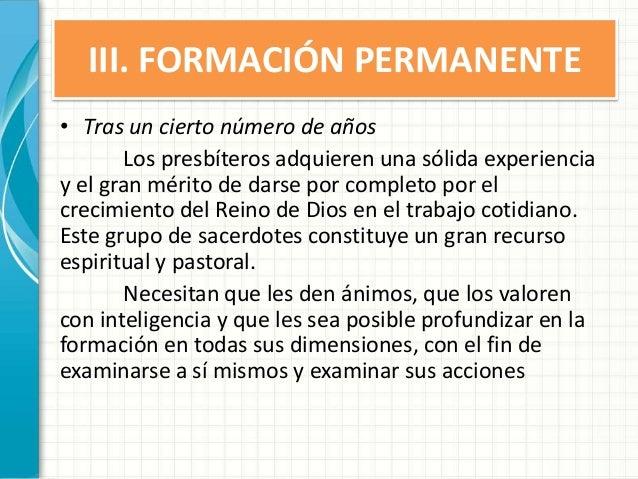 III. FORMACIÓN PERMANENTE • Tras un cierto número de años Los presbíteros adquieren una sólida experiencia y el gran mérit...