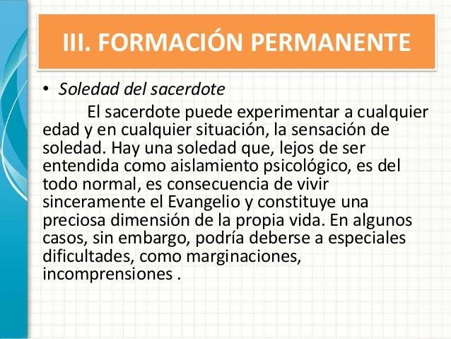 III. FORMACIÓN PERMANENTE • Soledad del sacerdote El sacerdote puede experimentar a cualquier edad y en cualquier situació...