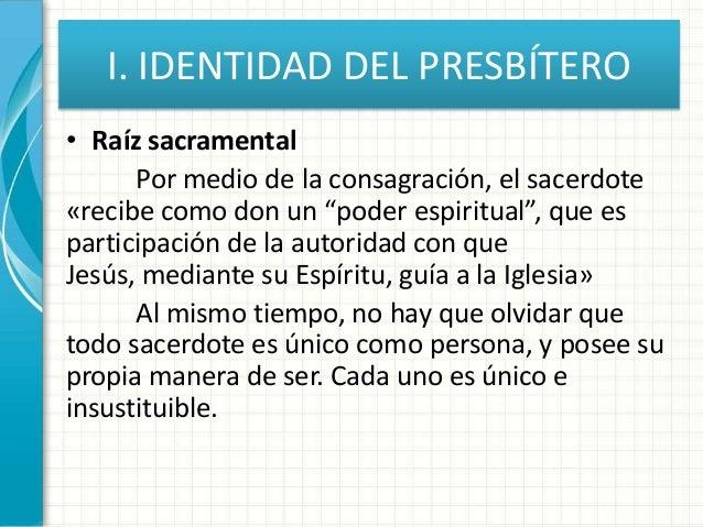 """I. IDENTIDAD DEL PRESBÍTERO • Raíz sacramental Por medio de la consagración, el sacerdote «recibe como don un """"poder espir..."""