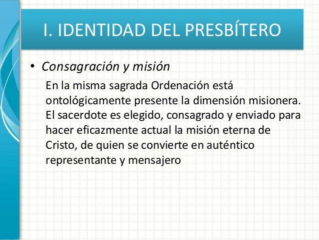 I. IDENTIDAD DEL PRESBÍTERO • Consagración y misión En la misma sagrada Ordenación está ontológicamente presente la dimens...
