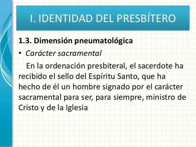 I. IDENTIDAD DEL PRESBÍTERO 1.3. Dimensión pneumatológica • Carácter sacramental En la ordenación presbiteral, el sacerdot...