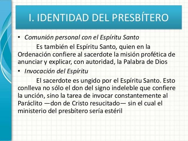 I. IDENTIDAD DEL PRESBÍTERO • Comunión personal con el Espíritu Santo Es también el Espíritu Santo, quien en la Ordenación...