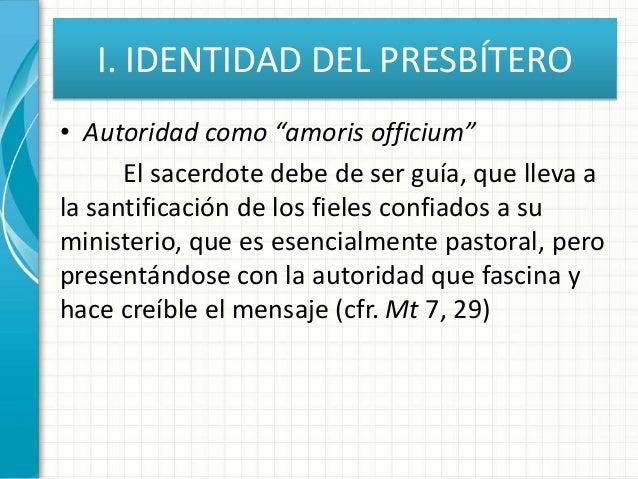 """I. IDENTIDAD DEL PRESBÍTERO • Autoridad como """"amoris officium"""" El sacerdote debe de ser guía, que lleva a la santificación..."""