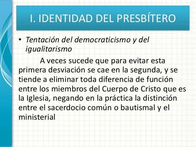 I. IDENTIDAD DEL PRESBÍTERO • Tentación del democraticismo y del igualitarismo A veces sucede que para evitar esta primera...