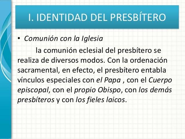 I. IDENTIDAD DEL PRESBÍTERO • Comunión con la Iglesia la comunión eclesial del presbítero se realiza de diversos modos. Co...