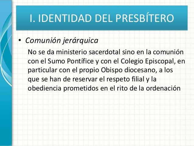 I. IDENTIDAD DEL PRESBÍTERO • Comunión jerárquica No se da ministerio sacerdotal sino en la comunión con el Sumo Pontífice...