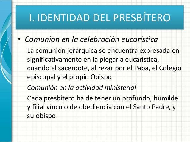 I. IDENTIDAD DEL PRESBÍTERO • Comunión en la celebración eucarística La comunión jerárquica se encuentra expresada en sign...