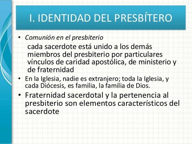 I. IDENTIDAD DEL PRESBÍTERO • Comunión en el presbiterio cada sacerdote está unido a los demás miembros del presbiterio po...