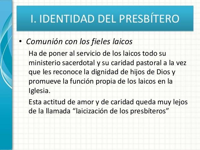I. IDENTIDAD DEL PRESBÍTERO • Comunión con los fieles laicos Ha de poner al servicio de los laicos todo su ministerio sace...